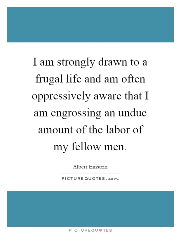 I am strongly drawn to a frugal life and am often oppressively aware that I am engrossing an undue amount of the labor of my fellow men Picture Quote #1