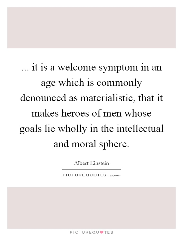 ... it is a welcome symptom in an age which is commonly denounced as materialistic, that it makes heroes of men whose goals lie wholly in the intellectual and moral sphere Picture Quote #1