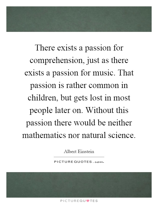 There exists a passion for comprehension, just as there exists a passion for music. That passion is rather common in children, but gets lost in most people later on. Without this passion there would be neither mathematics nor natural science Picture Quote #1