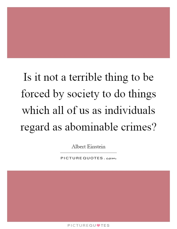 Is it not a terrible thing to be forced by society to do things which all of us as individuals regard as abominable crimes? Picture Quote #1