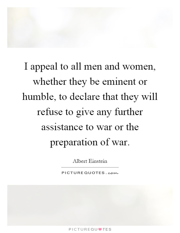 I appeal to all men and women, whether they be eminent or humble, to declare that they will refuse to give any further assistance to war or the preparation of war Picture Quote #1