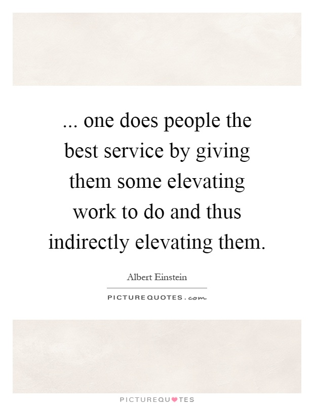 ... one does people the best service by giving them some elevating work to do and thus indirectly elevating them Picture Quote #1