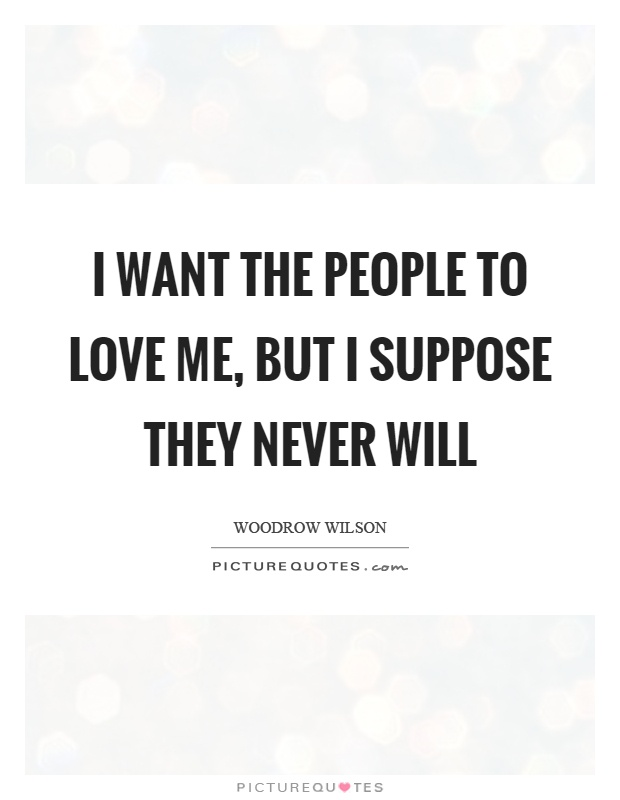 I want the people to love me, but I suppose they never will Picture Quote #1