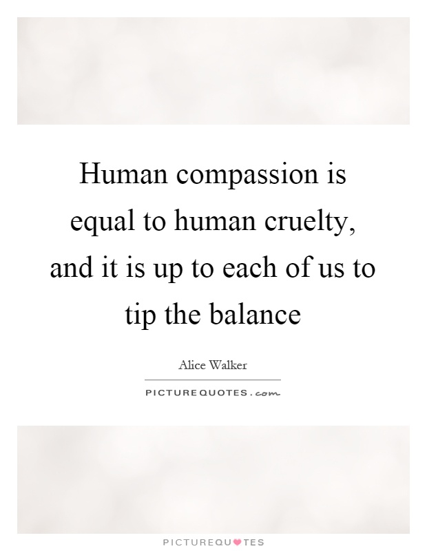 Human compassion is equal to human cruelty, and it is up to each of us to tip the balance Picture Quote #1