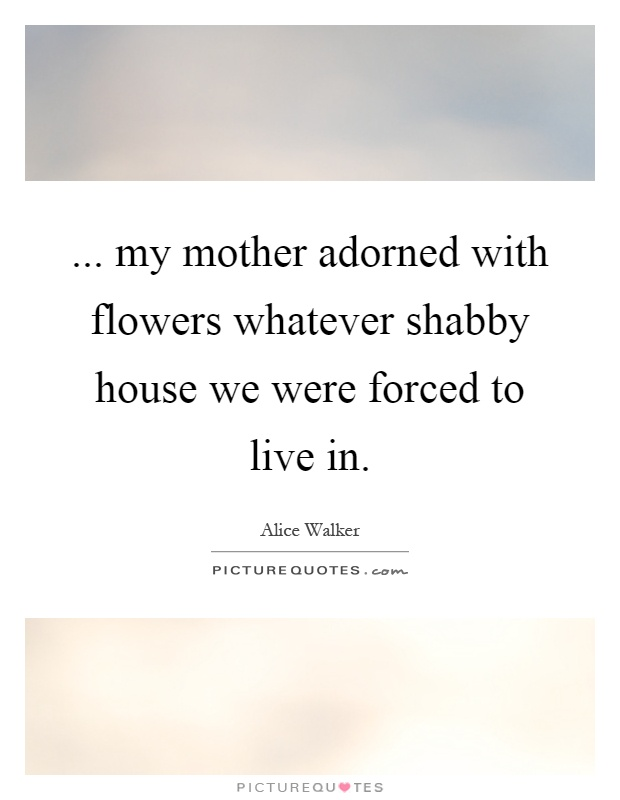 ... my mother adorned with flowers whatever shabby house we were forced to live in Picture Quote #1