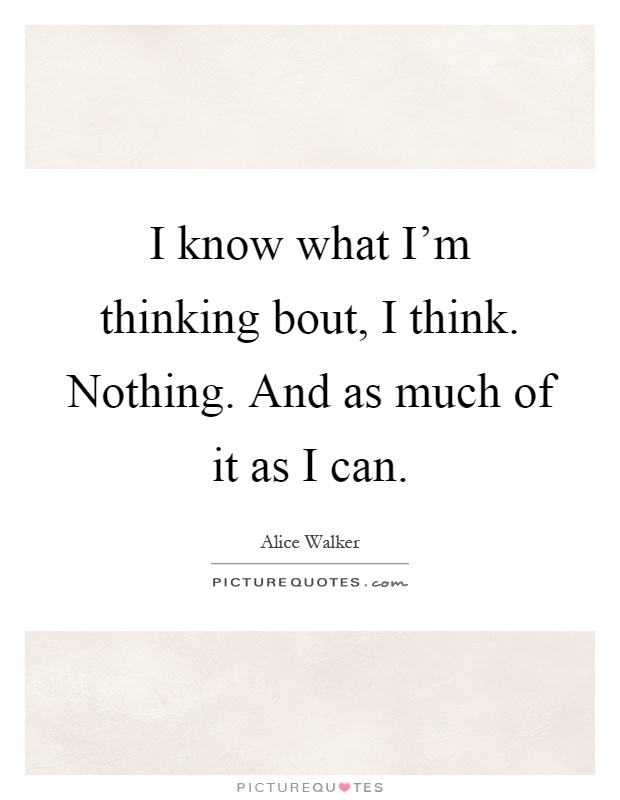 I know what I'm thinking bout, I think. Nothing. And as much of it as I can Picture Quote #1