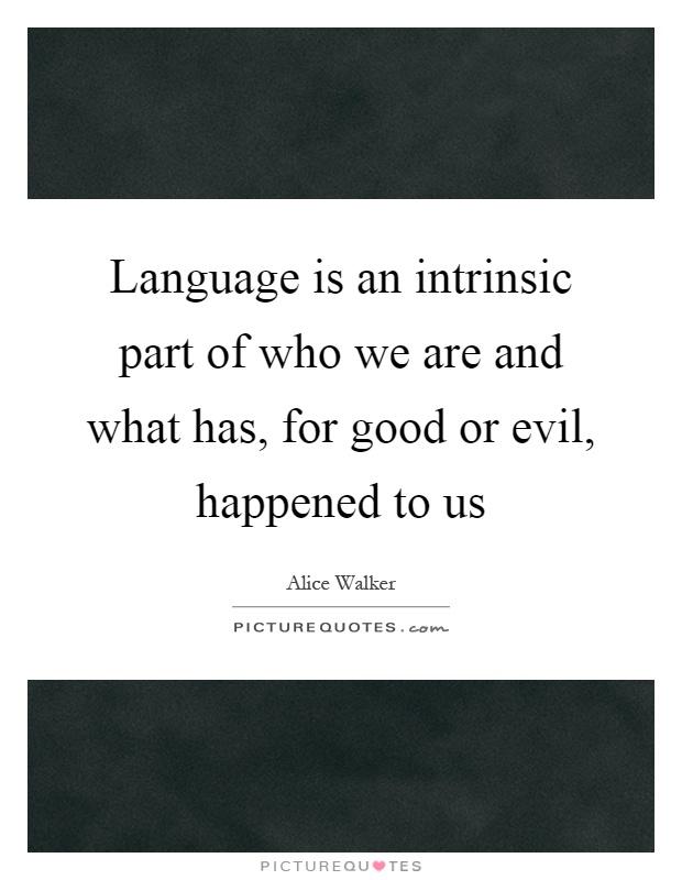 Language is an intrinsic part of who we are and what has, for good or evil, happened to us Picture Quote #1