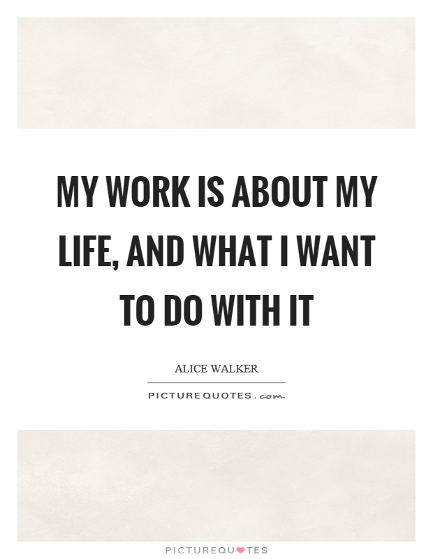 My work is about my life, and what I want to do with it Picture Quote #1