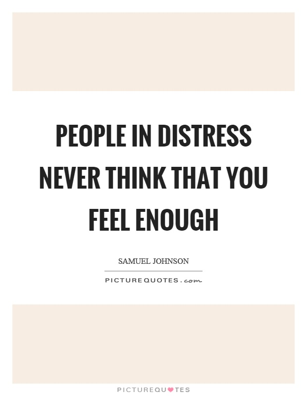 People in distress never think that you feel enough Picture Quote #1