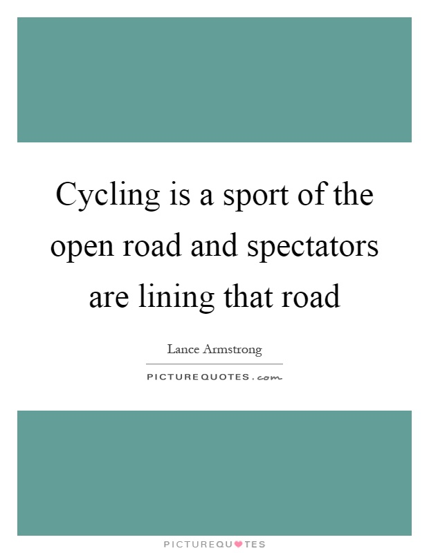 Cycling is a sport of the open road and spectators are lining that road Picture Quote #1