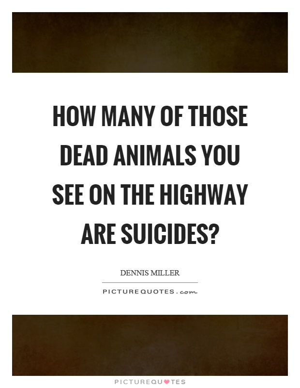 How many of those dead animals you see on the highway are suicides? Picture Quote #1