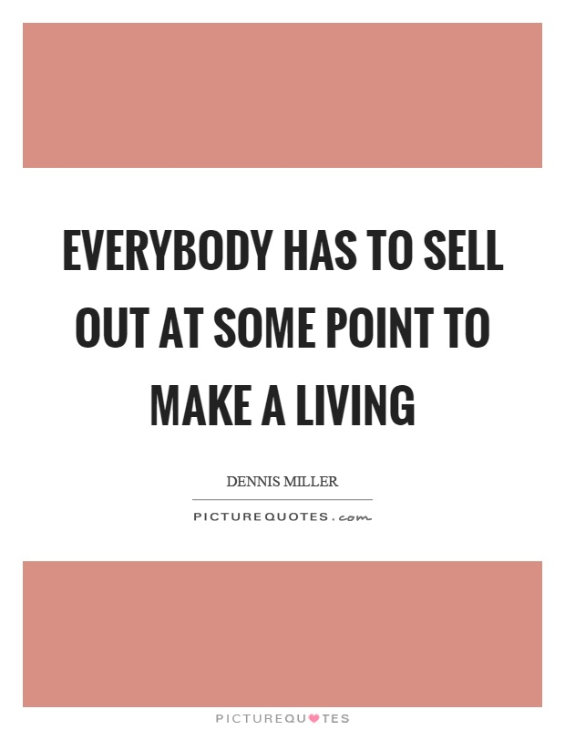 Everybody has to sell out at some point to make a living Picture Quote #1