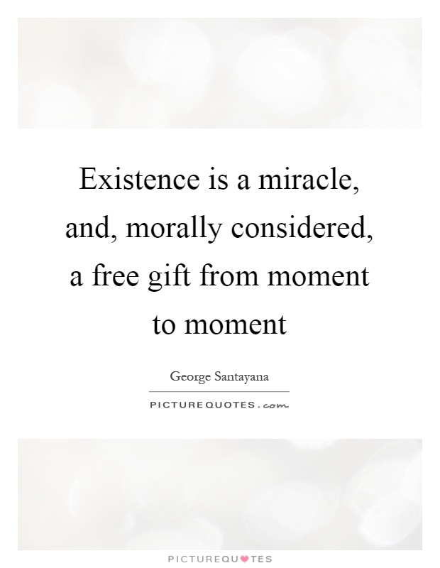 Existence is a miracle, and, morally considered, a free gift from moment to moment Picture Quote #1