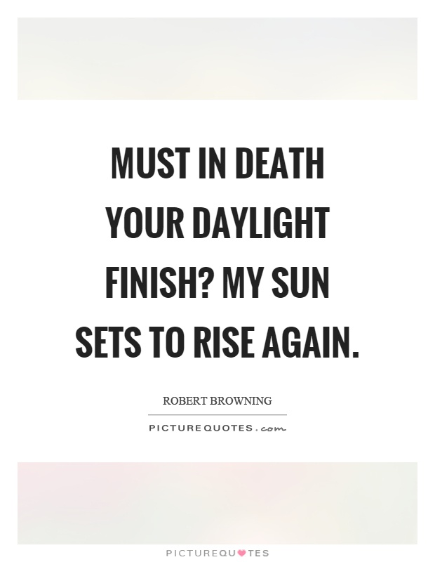 Must in death your daylight finish? My sun sets to rise again Picture Quote #1