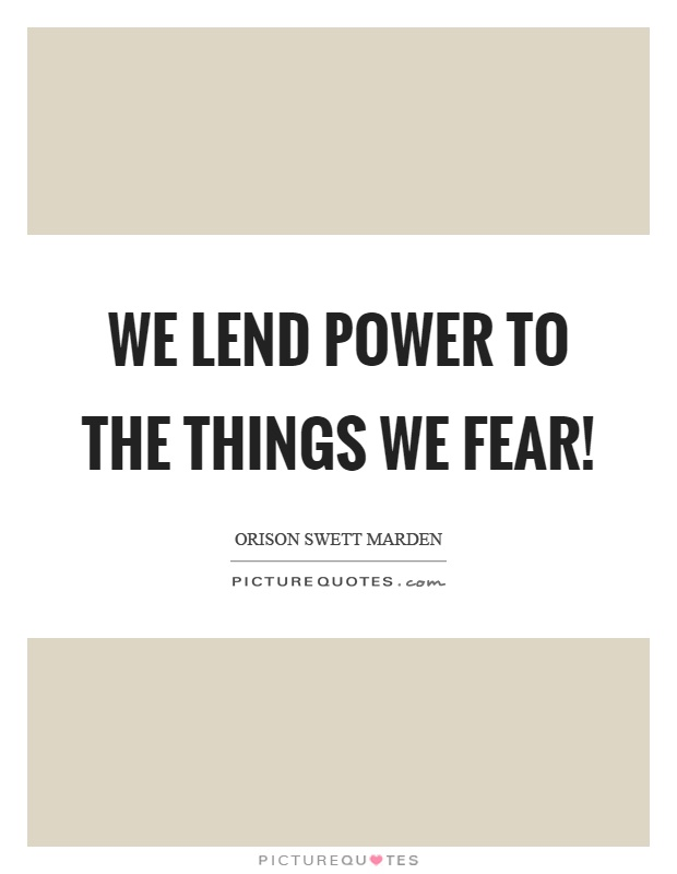 We lend power to the things we fear! Picture Quote #1