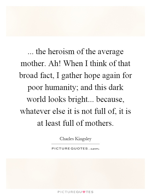 ... the heroism of the average mother. Ah! When I think of that broad fact, I gather hope again for poor humanity; and this dark world looks bright... because, whatever else it is not full of, it is at least full of mothers Picture Quote #1