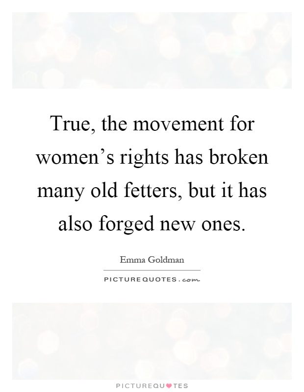 True, the movement for women's rights has broken many old fetters, but it has also forged new ones Picture Quote #1