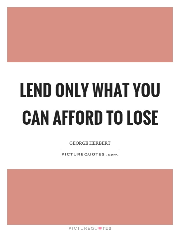 Lend only what you can afford to lose Picture Quote #1