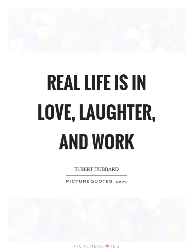 Real life is in love, laughter, and work Picture Quote #1