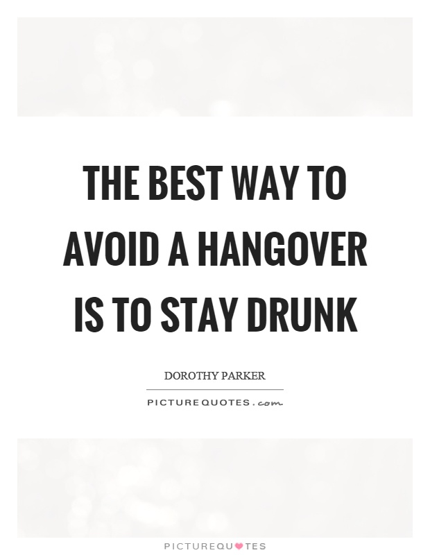 The best way to avoid a hangover is to stay drunk Picture Quote #1