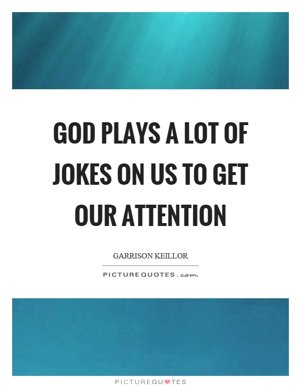 God plays a lot of jokes on us to get our attention Picture Quote #1