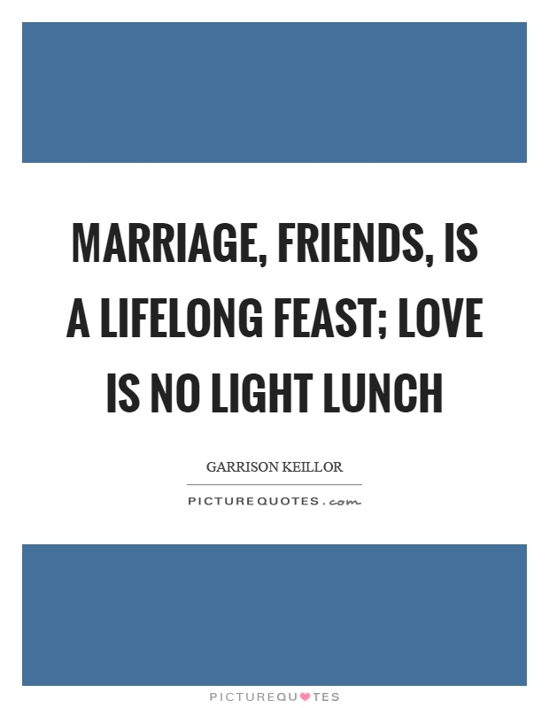 Marriage, friends, is a lifelong feast; love is no light lunch Picture Quote #1