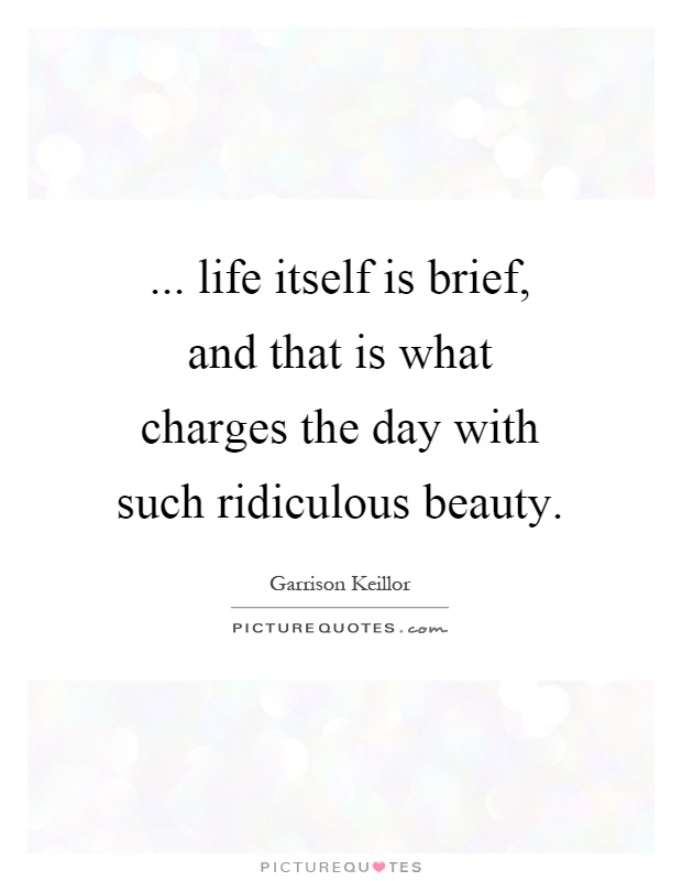 ... life itself is brief, and that is what charges the day with such ridiculous beauty Picture Quote #1
