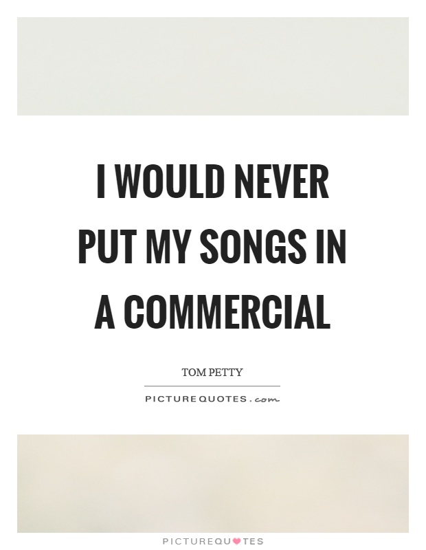 I would never put my songs in a commercial Picture Quote #1