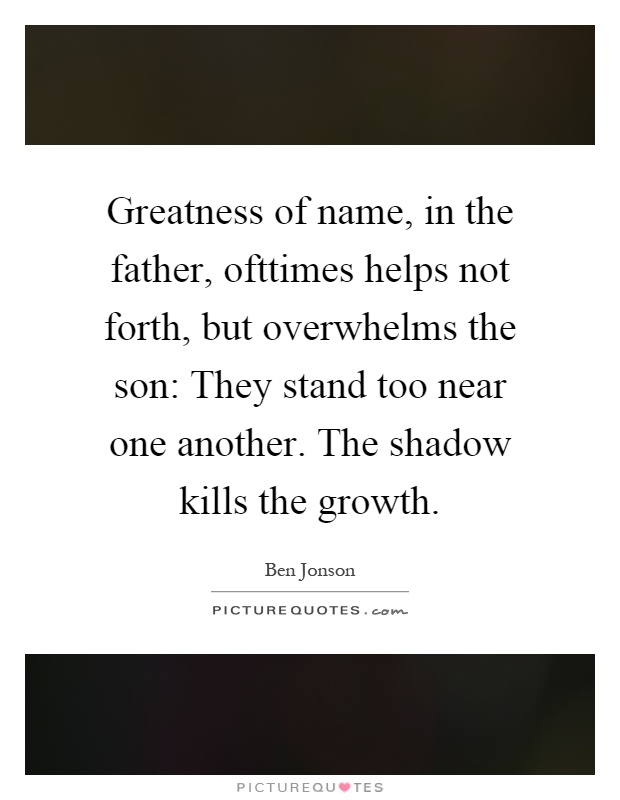 Greatness of name, in the father, ofttimes helps not forth, but overwhelms the son: They stand too near one another. The shadow kills the growth Picture Quote #1