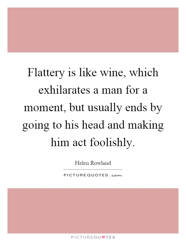 Flattery is like wine, which exhilarates a man for a moment, but usually ends by going to his head and making him act foolishly Picture Quote #1