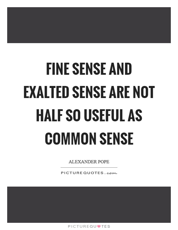 Fine sense and exalted sense are not half so useful as common sense Picture Quote #1
