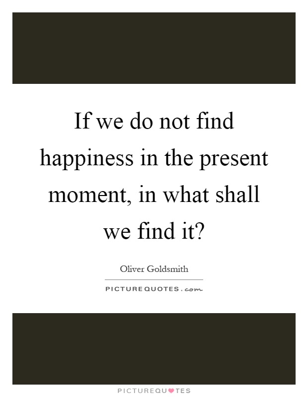 If we do not find happiness in the present moment, in what shall we find it? Picture Quote #1