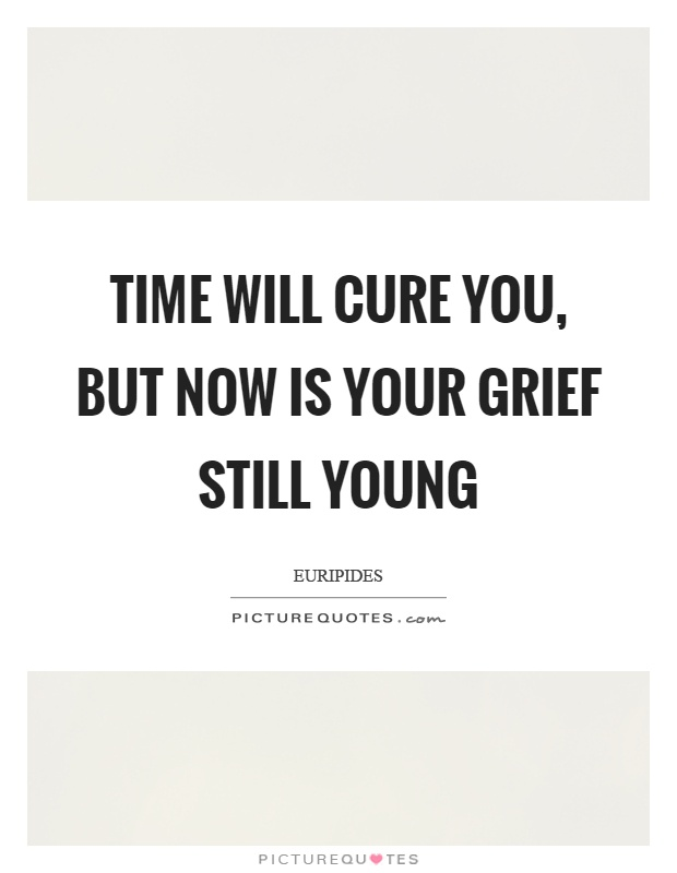 Time will cure you, but now is your grief still young Picture Quote #1