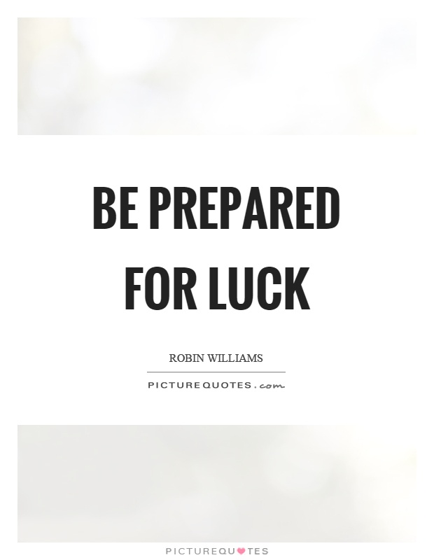 Be prepared for luck Picture Quote #1