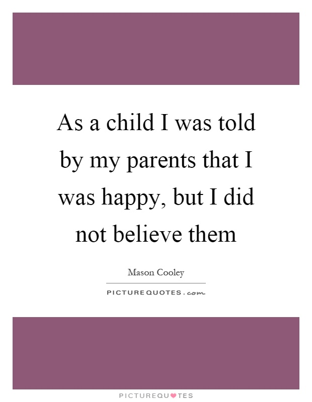 As a child I was told by my parents that I was happy, but I did not believe them Picture Quote #1