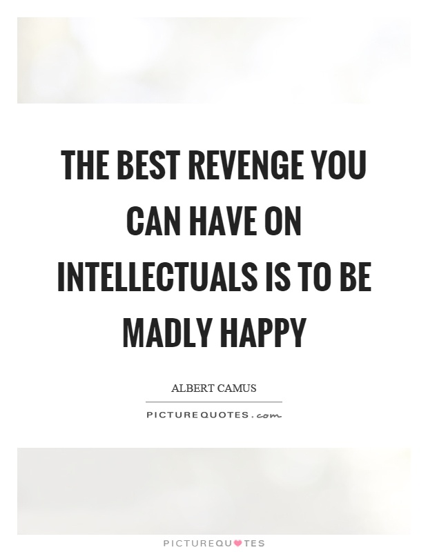 The best revenge you can have on intellectuals is to be madly happy Picture Quote #1