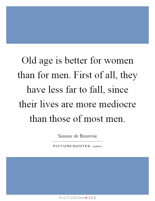 Old age is better for women than for men. First of all, they have less far to fall, since their lives are more mediocre than those of most men Picture Quote #1