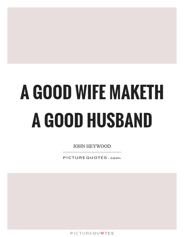 A good wife maketh a good husband Picture Quote #1