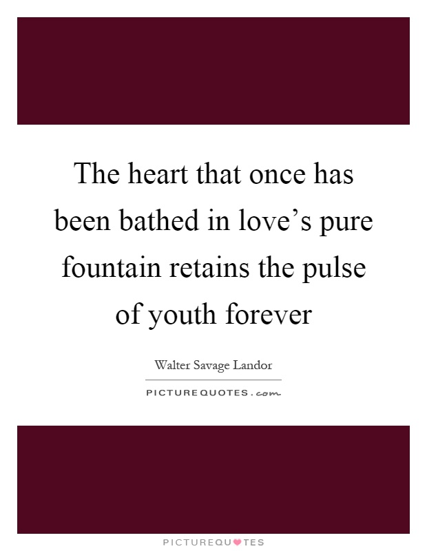 The heart that once has been bathed in love's pure fountain retains the pulse of youth forever Picture Quote #1