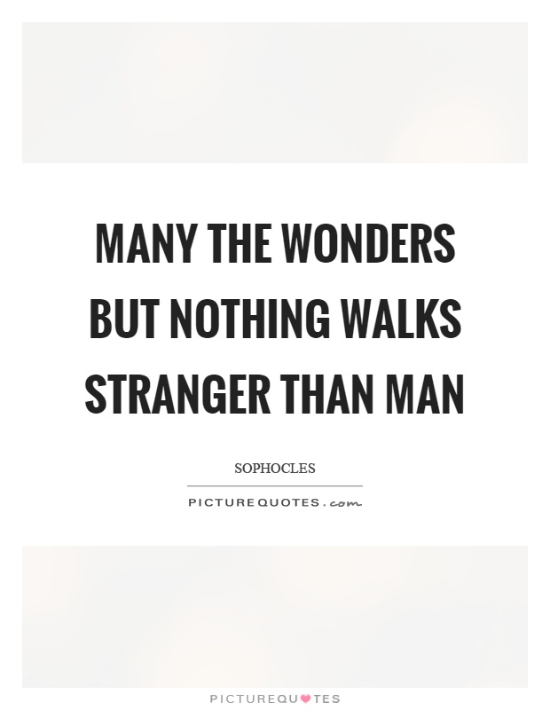 Many the wonders but nothing walks stranger than man Picture Quote #1