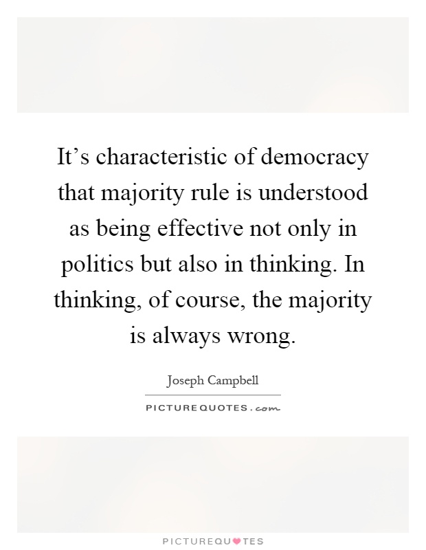 It's characteristic of democracy that majority rule is understood as being effective not only in politics but also in thinking. In thinking, of course, the majority is always wrong Picture Quote #1