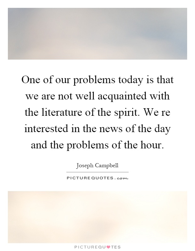 One of our problems today is that we are not well acquainted with the literature of the spirit. We re interested in the news of the day and the problems of the hour Picture Quote #1
