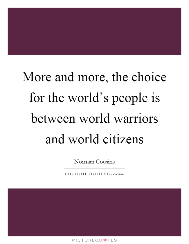 More and more, the choice for the world's people is between world warriors and world citizens Picture Quote #1