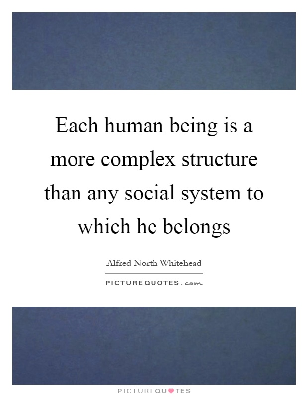 Each human being is a more complex structure than any social system to which he belongs Picture Quote #1