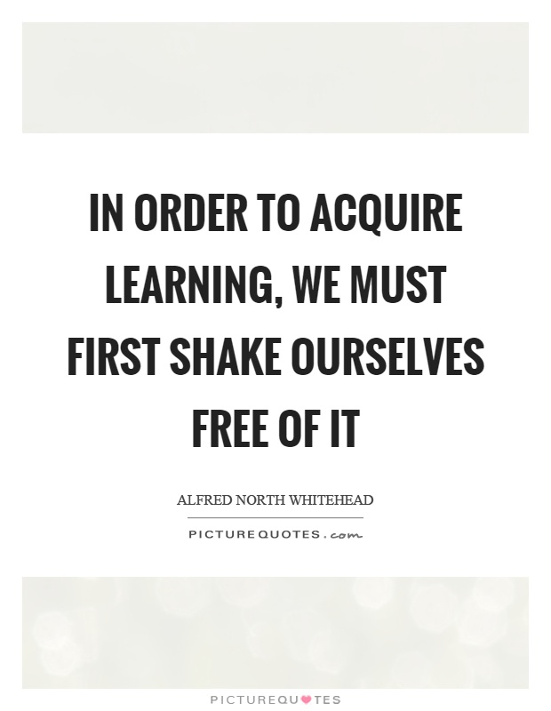 In order to acquire learning, we must first shake ourselves free of it Picture Quote #1