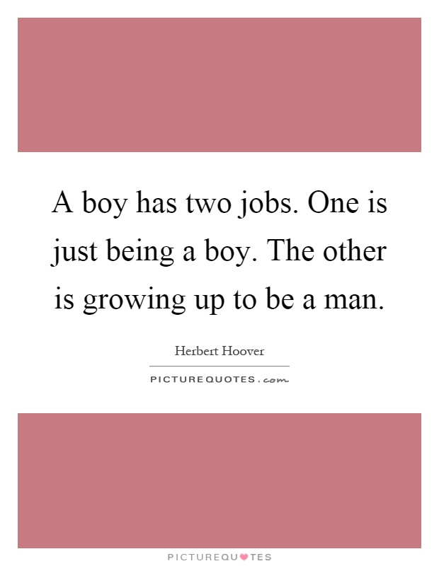 A boy has two jobs. One is just being a boy. The other is growing up to be a man Picture Quote #1