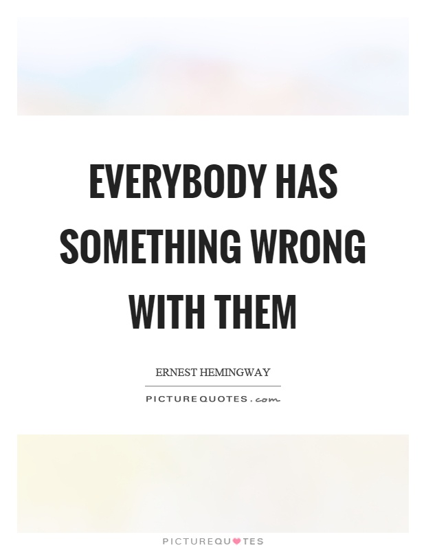 Everybody has something wrong with them Picture Quote #1