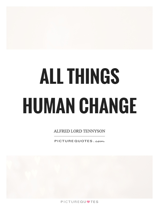 All things human change Picture Quote #1