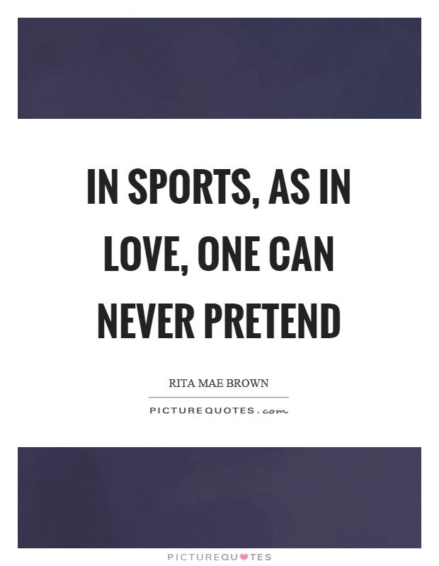 In sports, as in love, one can never pretend Picture Quote #1