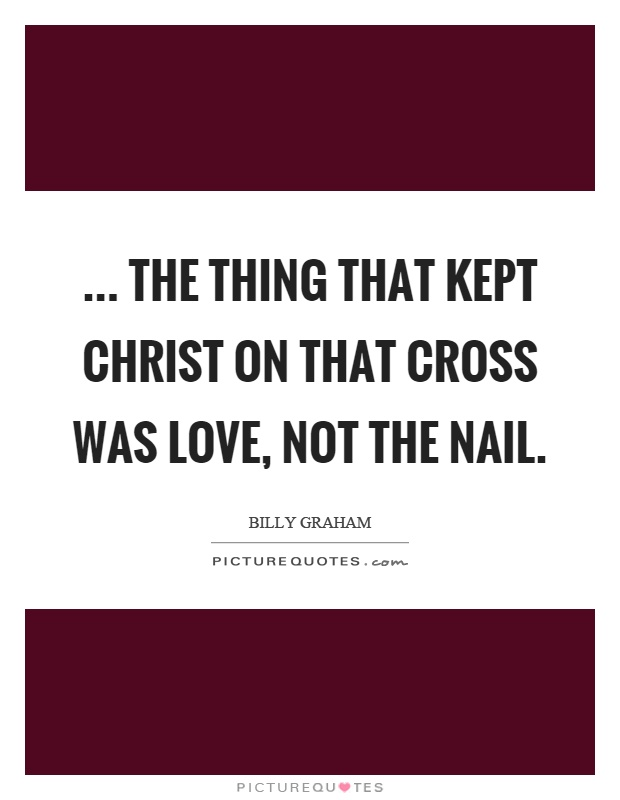 ... the thing that kept Christ on that cross was love, not the nail Picture Quote #1